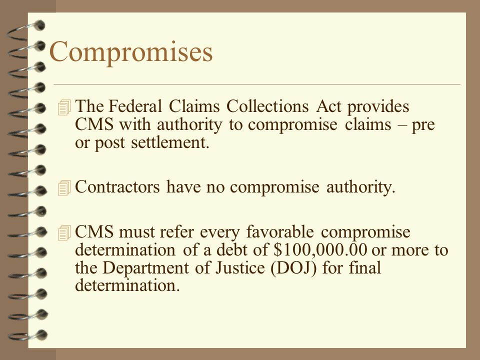 Compromises The Federal Claims Collections Act provides CMS with authority to compromise claims – pre or post settlement.