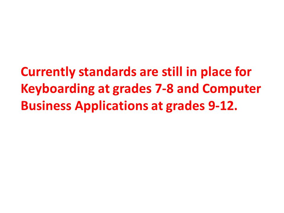 Currently standards are still in place for Keyboarding at grades 7-8 and Computer Business Applications at grades 9-12.
