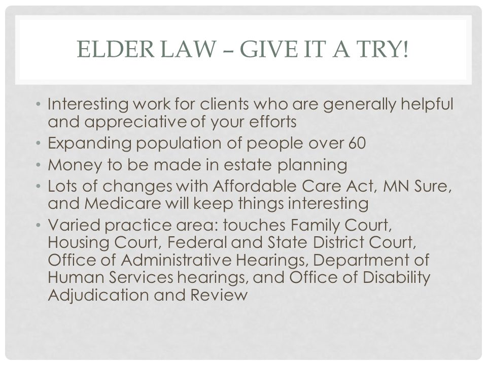 Elder Law – Give it a try! Interesting work for clients who are generally helpful and appreciative of your efforts.