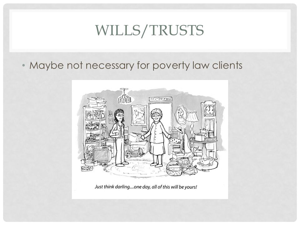 Wills/Trusts Maybe not necessary for poverty law clients