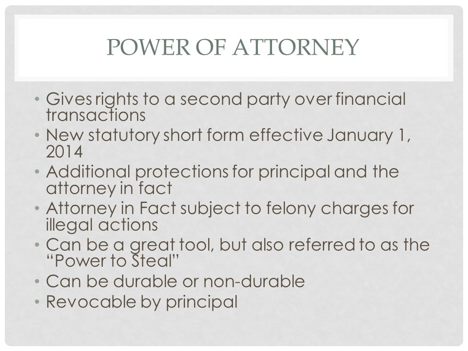 Power of Attorney Gives rights to a second party over financial transactions. New statutory short form effective January 1, 2014.