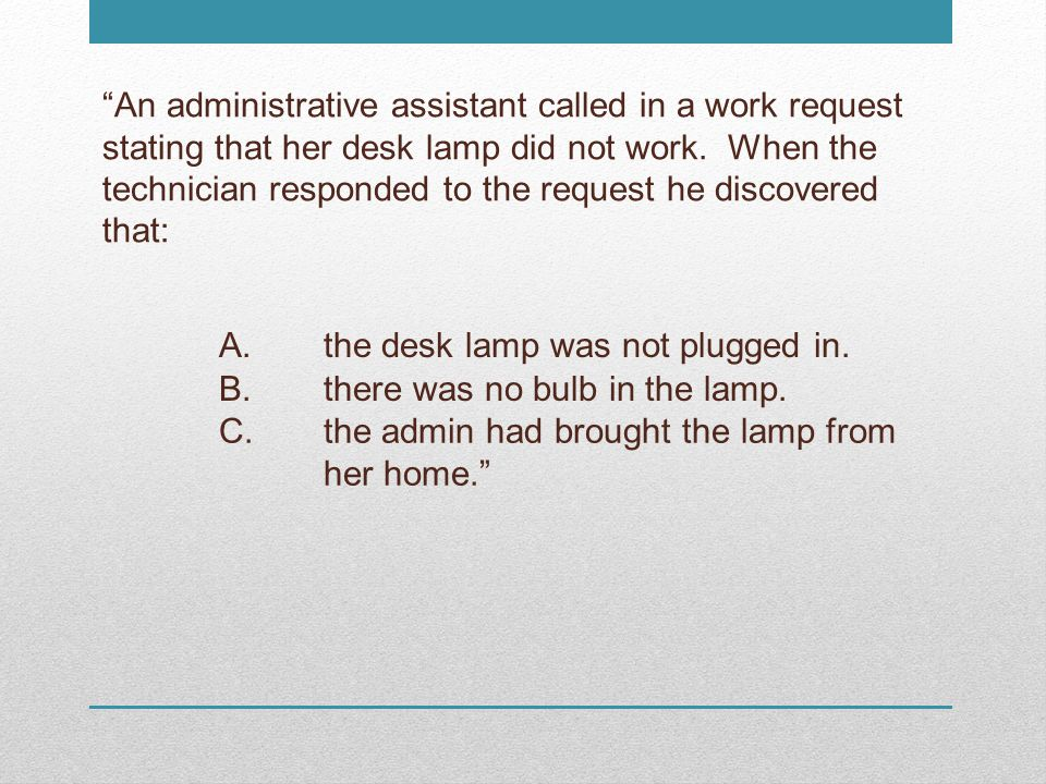 An administrative assistant called in a work request stating that her desk lamp did not work. When the technician responded to the request he discovered that: