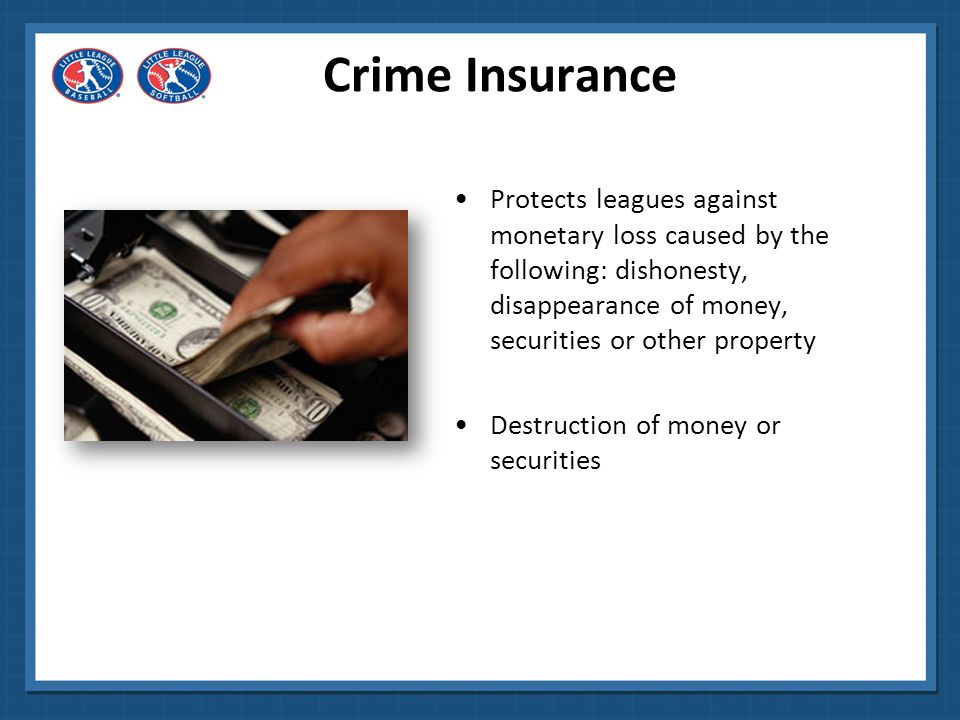 Crime Insurance Protects leagues against monetary loss caused by the following: dishonesty, disappearance of money, securities or other property.