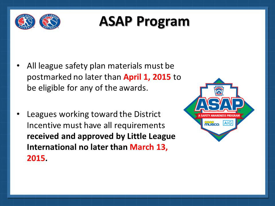 ASAP Program All league safety plan materials must be postmarked no later than April 1, 2015 to be eligible for any of the awards.