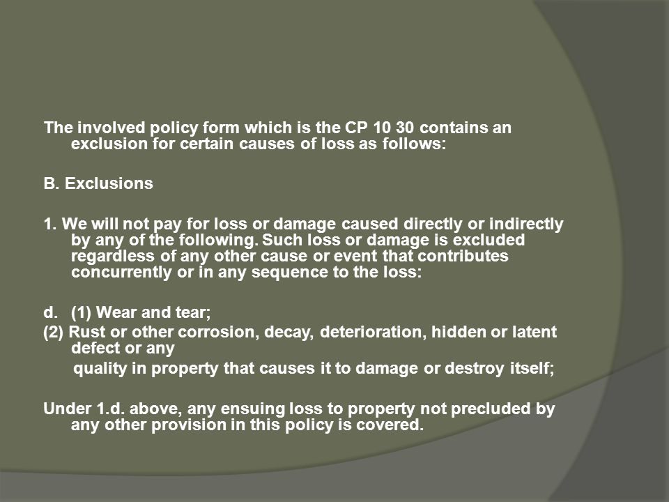 The involved policy form which is the CP 10 30 contains an exclusion for certain causes of loss as follows: B.