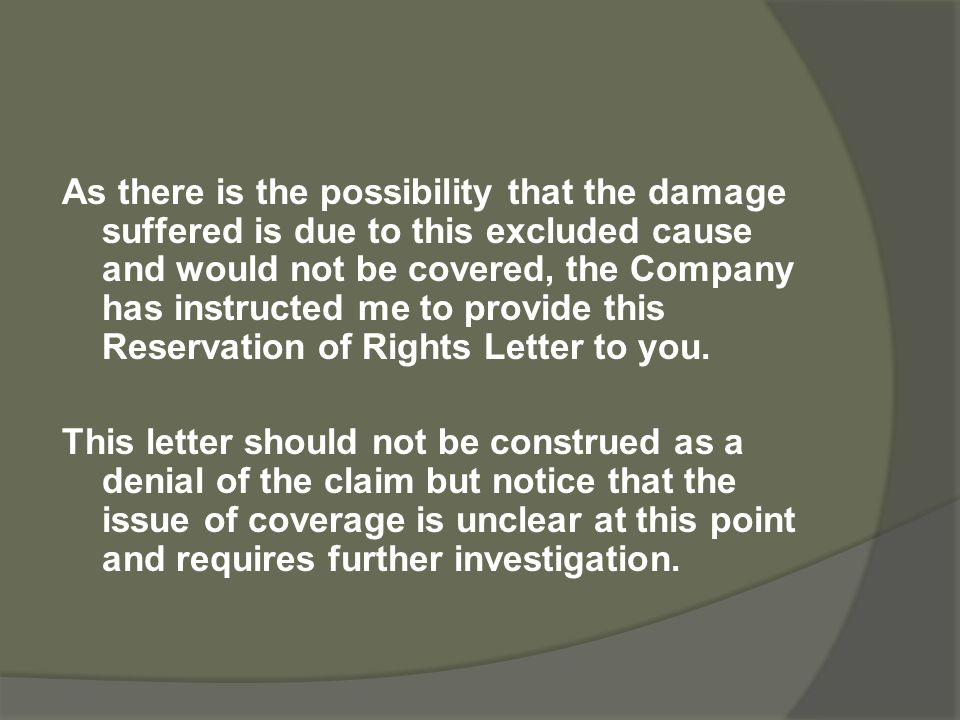As there is the possibility that the damage suffered is due to this excluded cause and would not be covered, the Company has instructed me to provide this Reservation of Rights Letter to you.