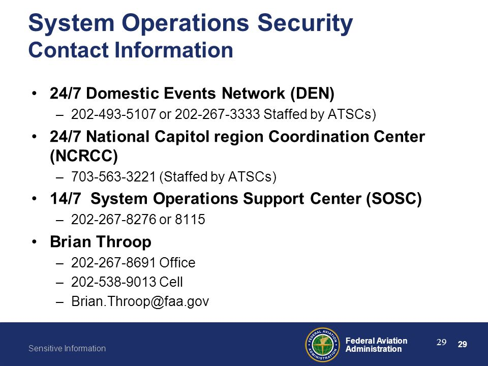 System Operations Security Contact Information 24/7 Domestic Events Network (DEN) 202-493-5107 or 202-267-3333 Staffed by ATSCs)