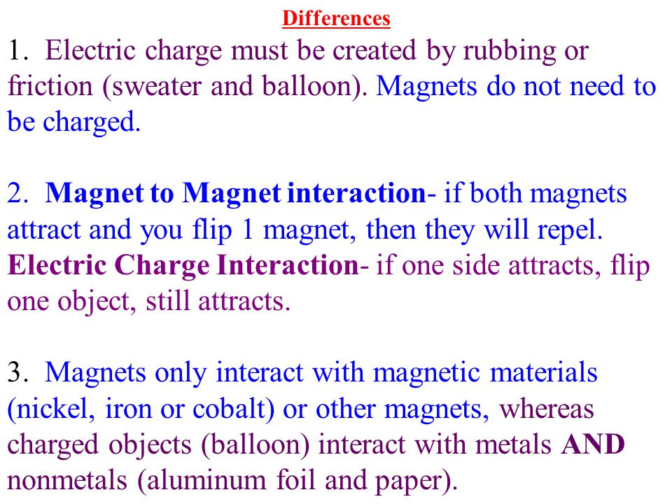Differences 1. Electric charge must be created by rubbing or friction (sweater and balloon). Magnets do not need to be charged.