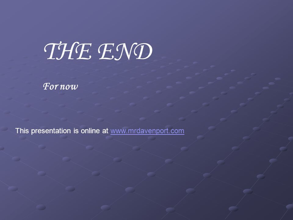 THE END For now This presentation is online at www.mrdavenport.com