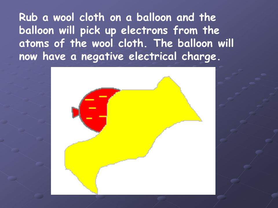 Rub a wool cloth on a balloon and the balloon will pick up electrons from the atoms of the wool cloth.