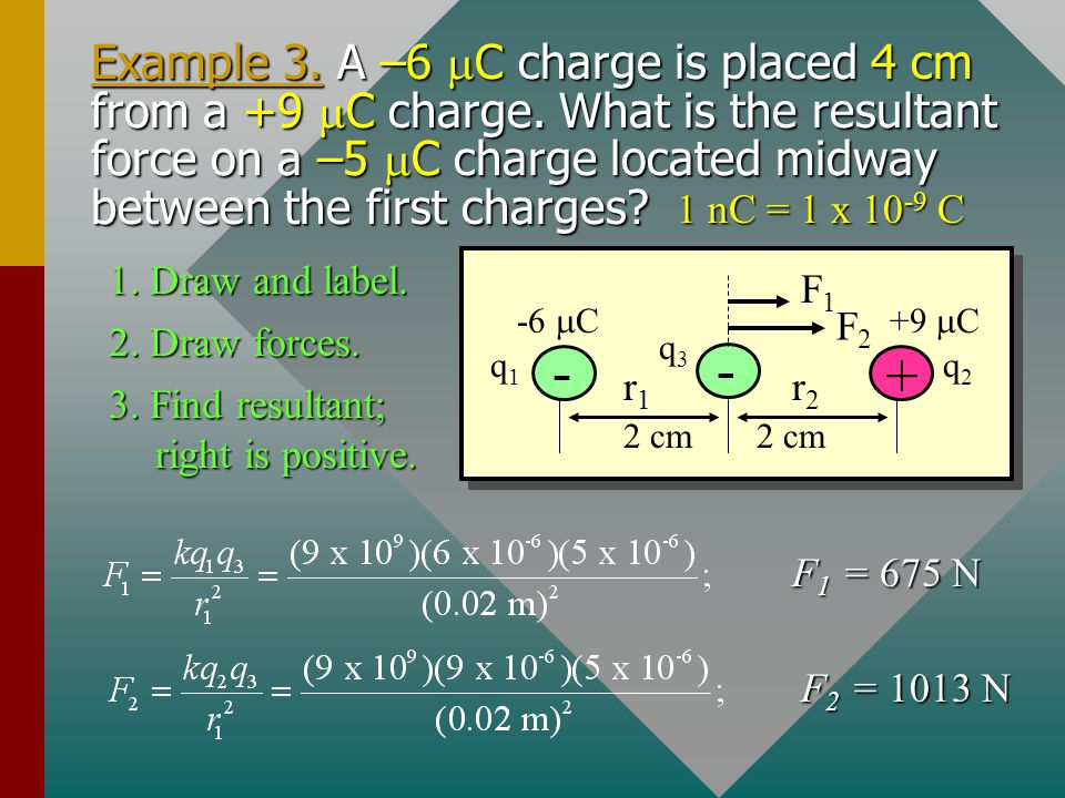 Example 3. A –6 mC charge is placed 4 cm from a +9 mC charge