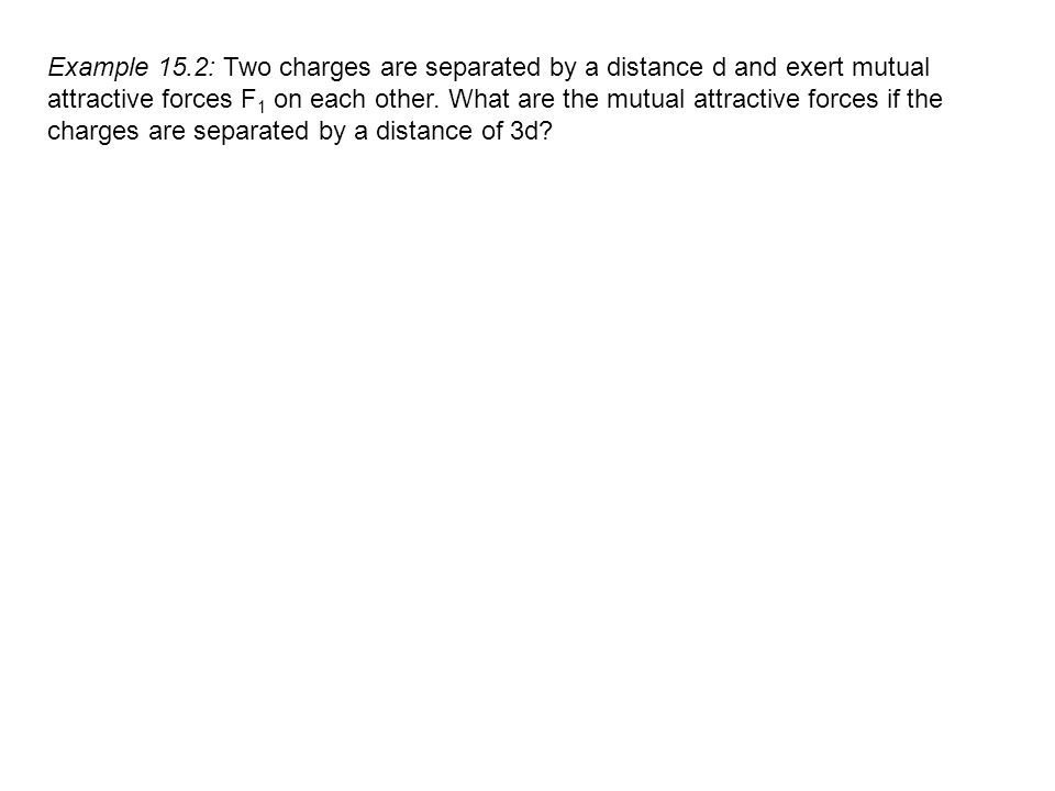Example 15.2: Two charges are separated by a distance d and exert mutual attractive forces F1 on each other.