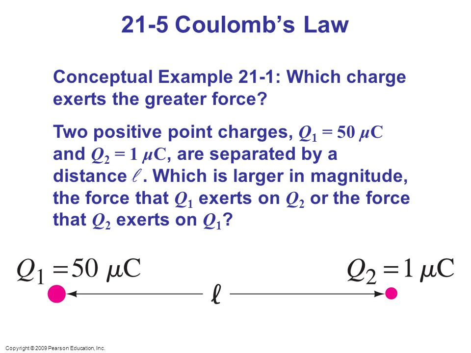 21-5 Coulomb's Law Conceptual Example 21-1: Which charge exerts the greater force