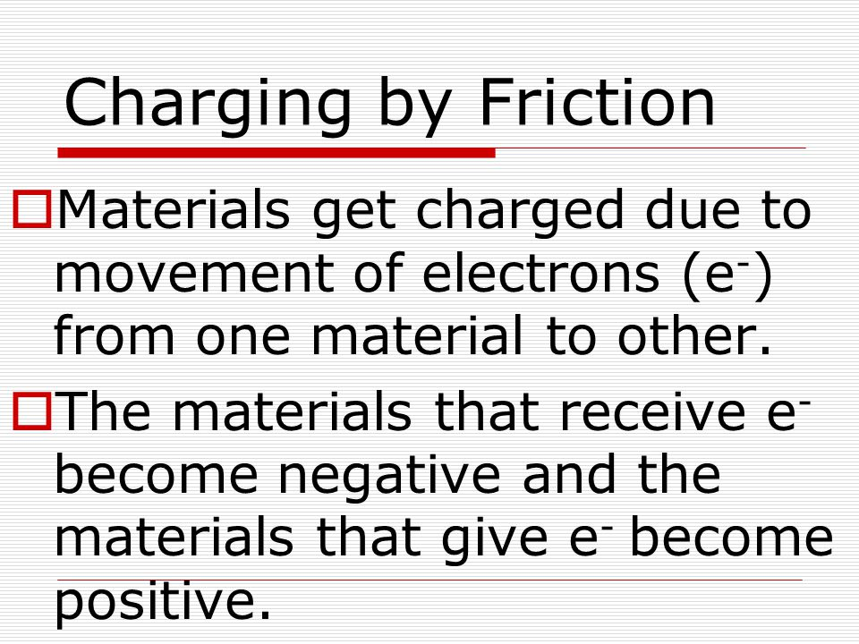 Charging by Friction Materials get charged due to movement of electrons (e-) from one material to other.