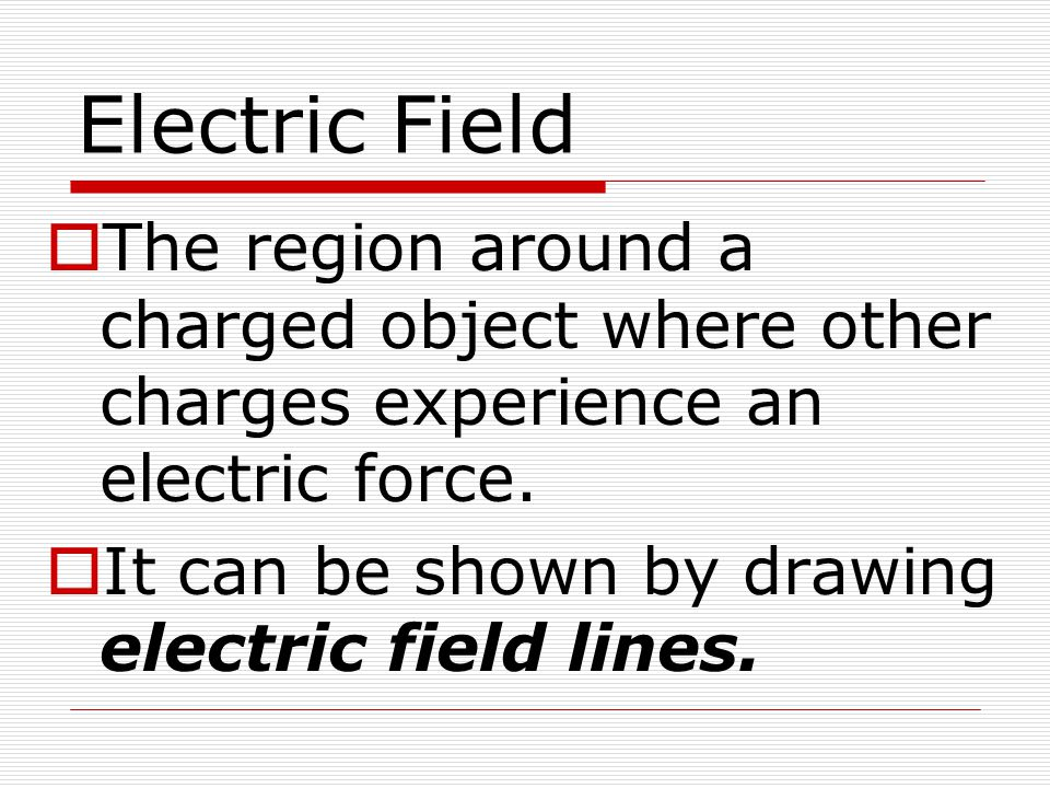Electric Field The region around a charged object where other charges experience an electric force.