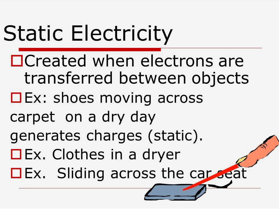 Static Electricity Created when electrons are transferred between objects. Ex: shoes moving across.