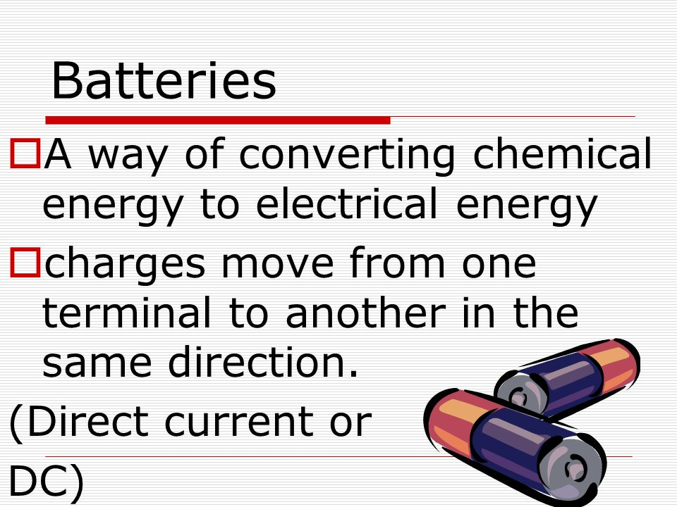 Batteries A way of converting chemical energy to electrical energy