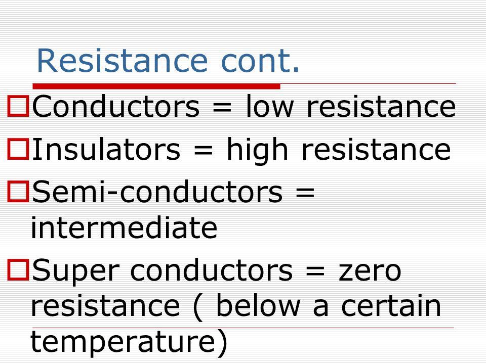 Resistance cont. Conductors = low resistance