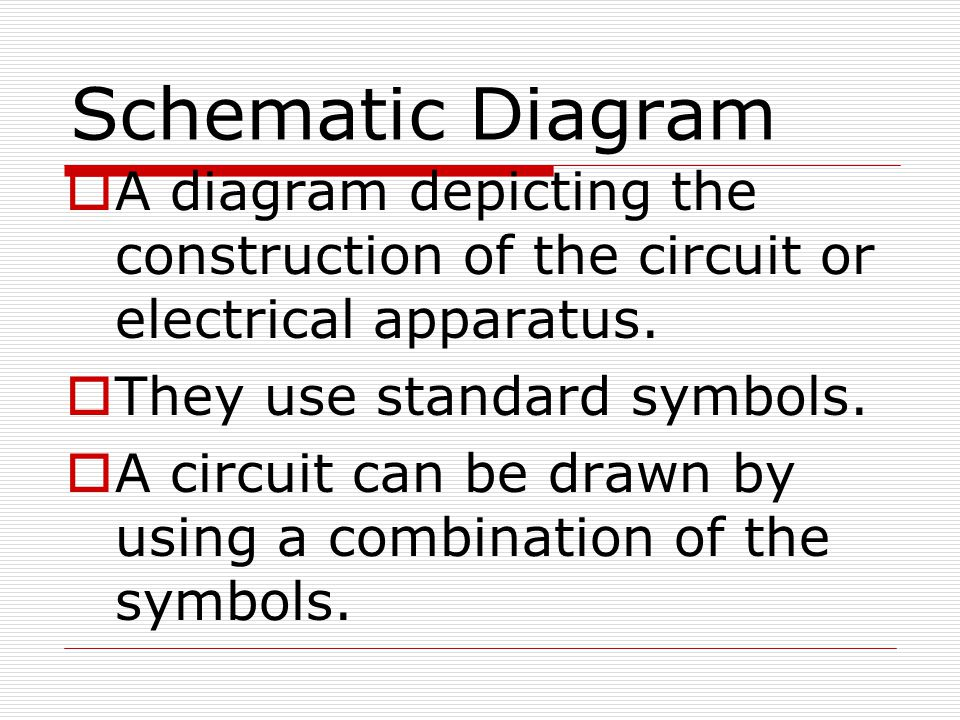 Schematic Diagram A diagram depicting the construction of the circuit or electrical apparatus. They use standard symbols.