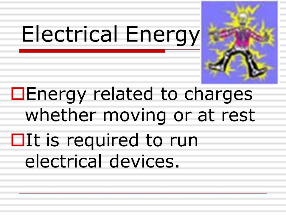 Electrical Energy Energy related to charges whether moving or at rest