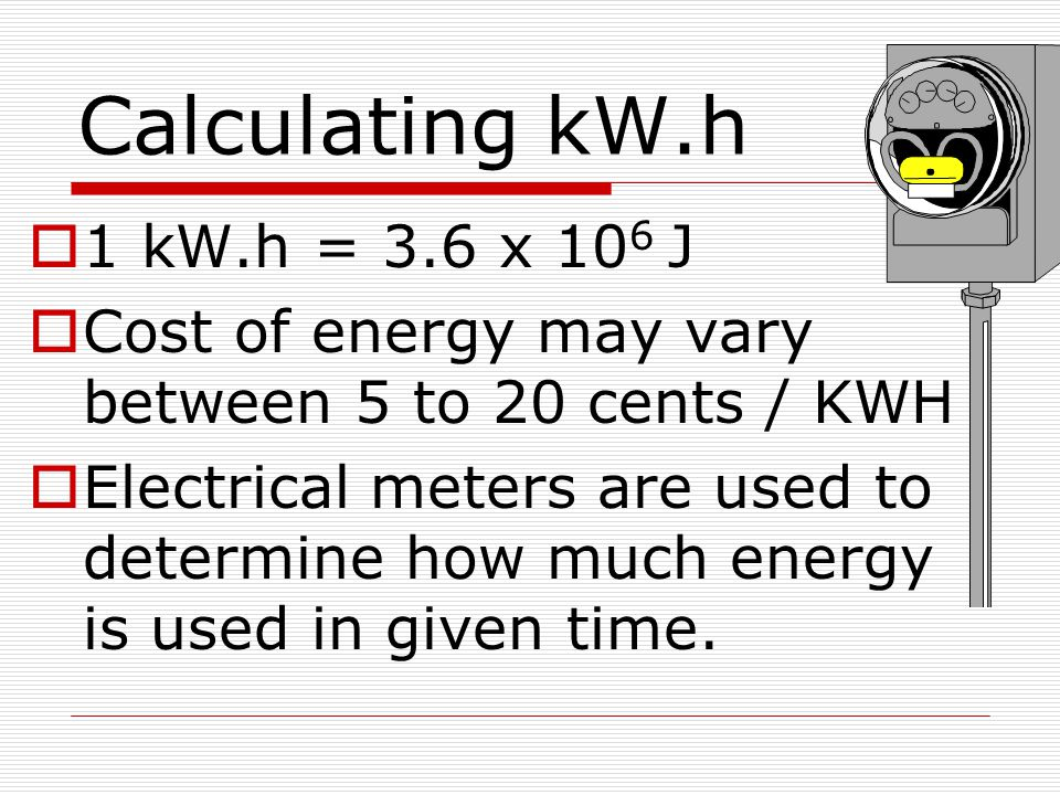 Calculating kW.h 1 kW.h = 3.6 x 106 J