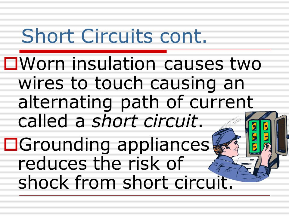 Short Circuits cont. Worn insulation causes two wires to touch causing an alternating path of current called a short circuit.