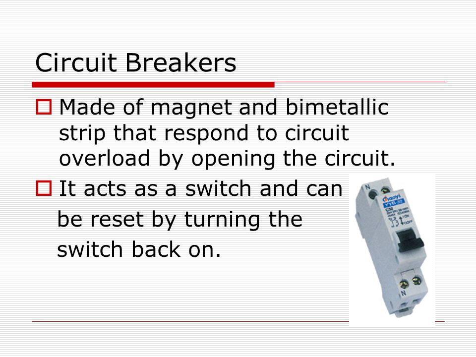 Circuit Breakers Made of magnet and bimetallic strip that respond to circuit overload by opening the circuit.