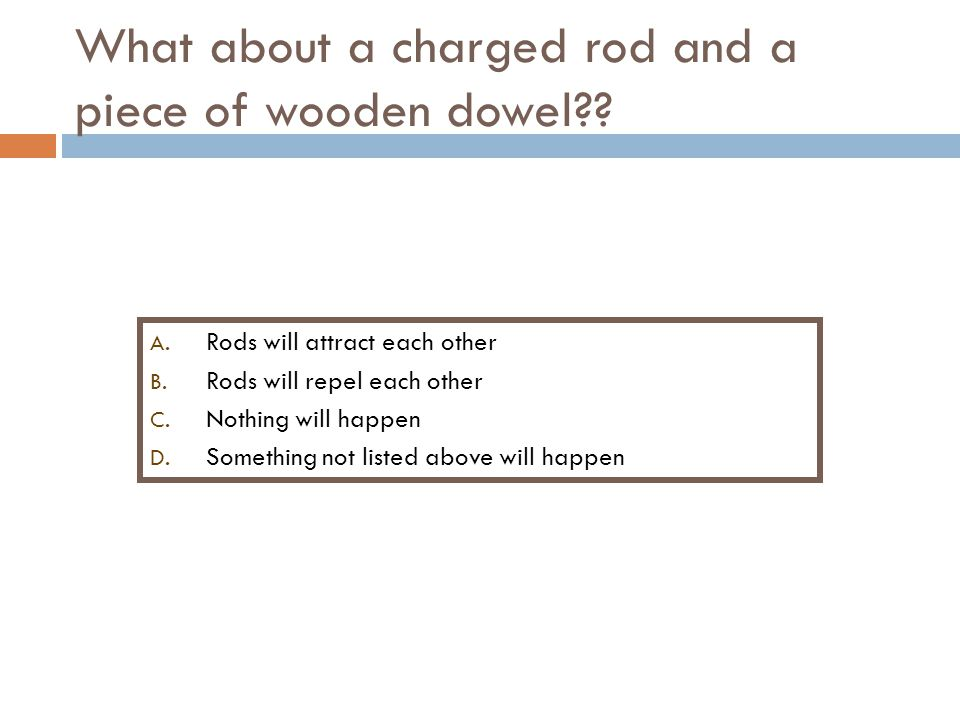 What about a charged rod and a piece of wooden dowel