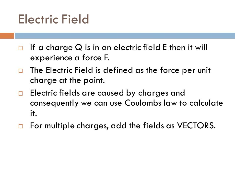 Electric Field If a charge Q is in an electric field E then it will experience a force F.