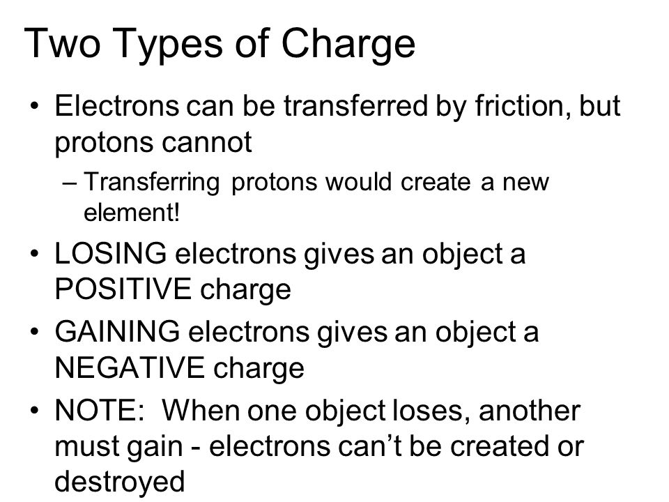 Two Types of Charge Electrons can be transferred by friction, but protons cannot. Transferring protons would create a new element!