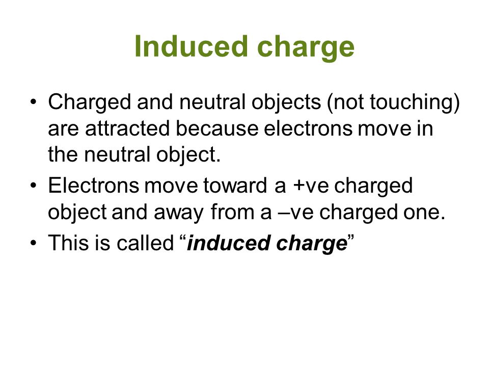 Induced charge Charged and neutral objects (not touching) are attracted because electrons move in the neutral object.