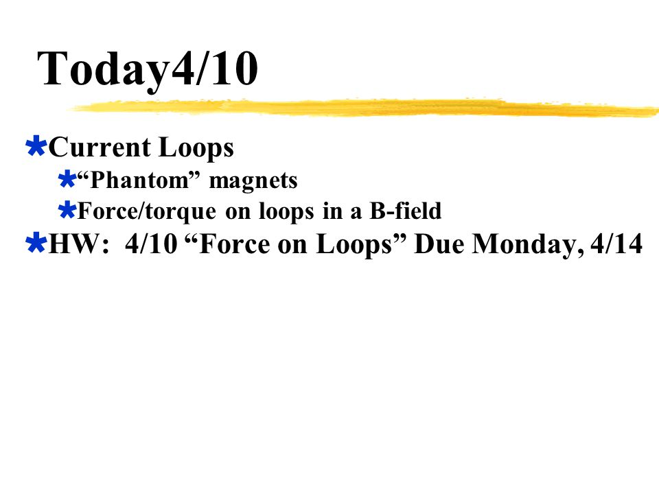 Today4/10 Current Loops HW: 4/10 Force on Loops Due Monday, 4/14