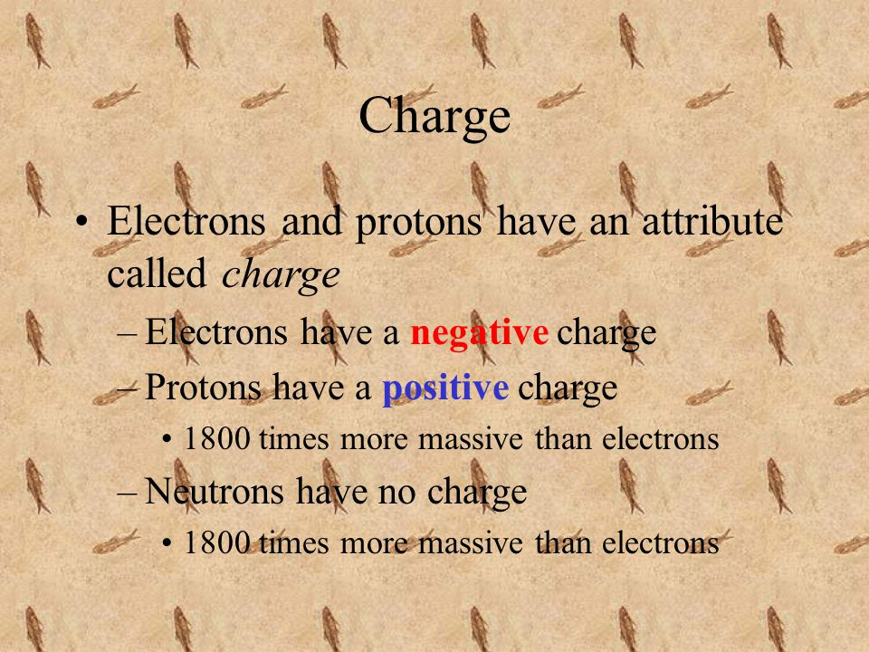 Charge Electrons and protons have an attribute called charge