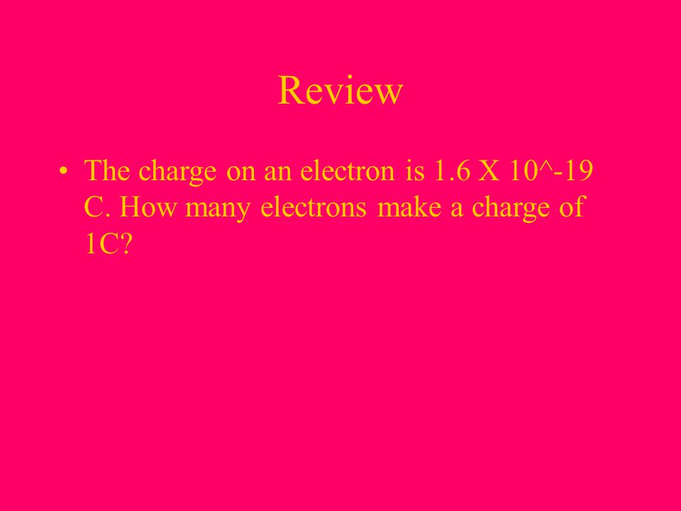Review The charge on an electron is 1.6 X 10^-19 C.