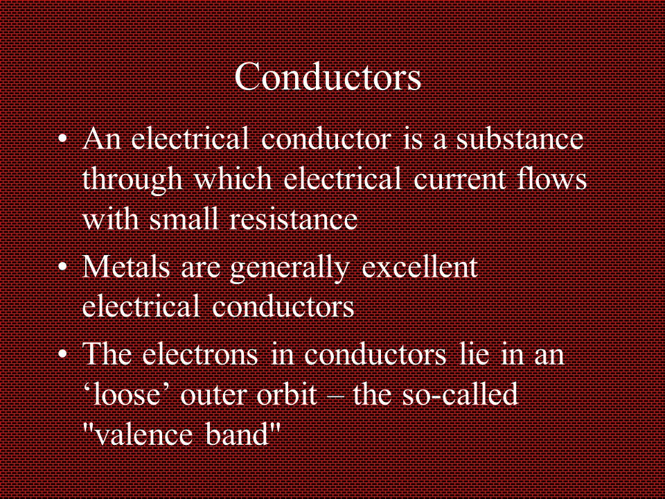 Conductors An electrical conductor is a substance through which electrical current flows with small resistance.