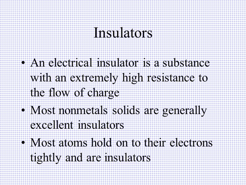 Insulators An electrical insulator is a substance with an extremely high resistance to the flow of charge.