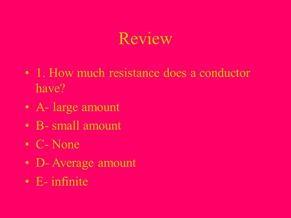 Review 1. How much resistance does a conductor have A- large amount