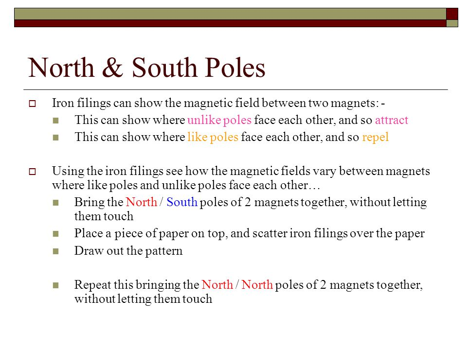 North & South Poles Iron filings can show the magnetic field between two magnets: - This can show where unlike poles face each other, and so attract.