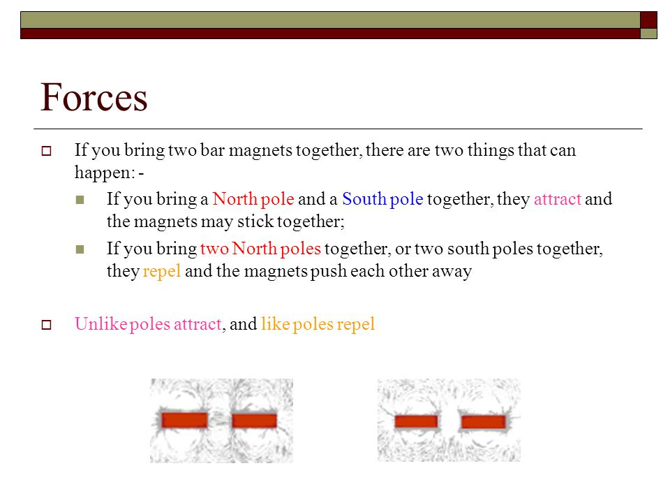 Forces If you bring two bar magnets together, there are two things that can happen: -