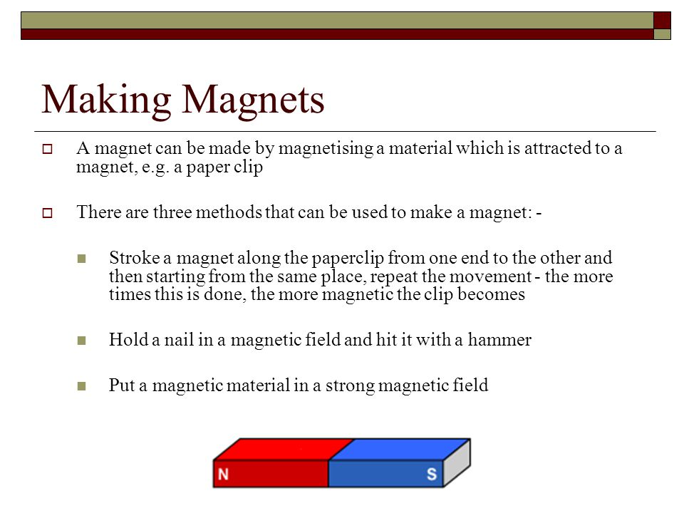 Making Magnets A magnet can be made by magnetising a material which is attracted to a magnet, e.g. a paper clip.