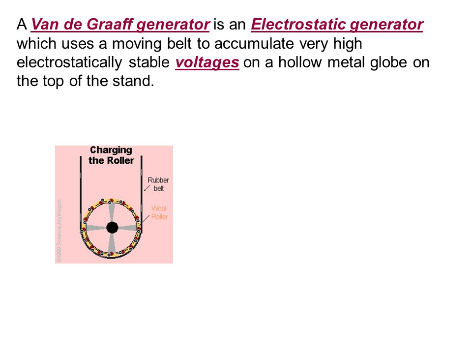 A Van de Graaff generator is an Electrostatic generator which uses a moving belt to accumulate very high electrostatically stable voltages on a hollow metal globe on the top of the stand.