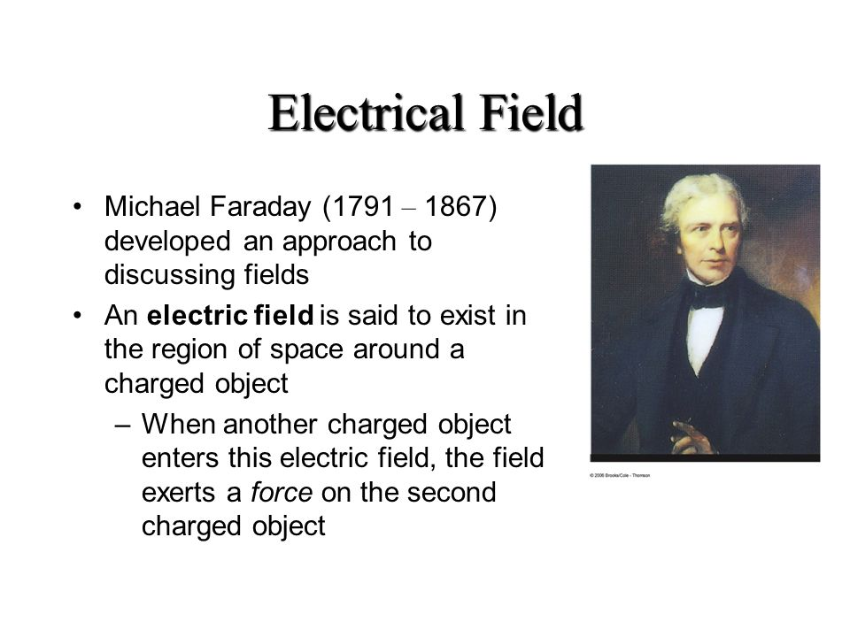 Electrical Field Michael Faraday (1791 – 1867) developed an approach to discussing fields.