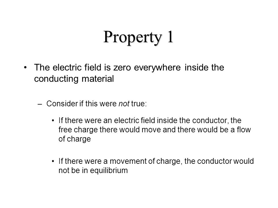 Property 1 The electric field is zero everywhere inside the conducting material. Consider if this were not true: