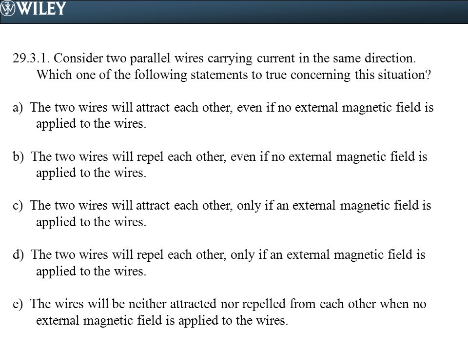29.3.1. Consider two parallel wires carrying current in the same direction. Which one of the following statements to true concerning this situation