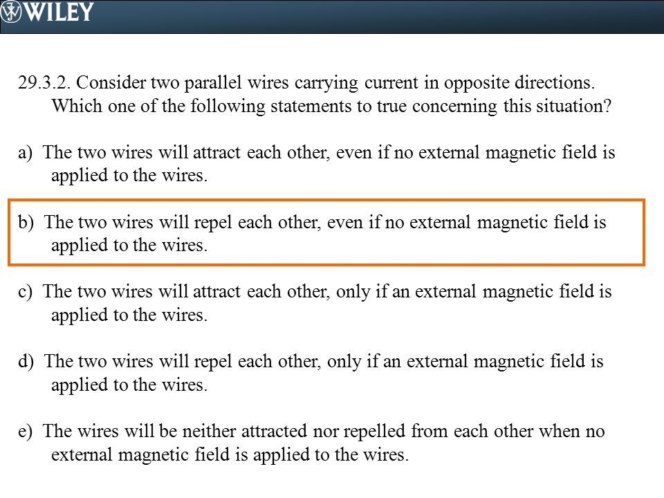 29.3.2. Consider two parallel wires carrying current in opposite directions. Which one of the following statements to true concerning this situation