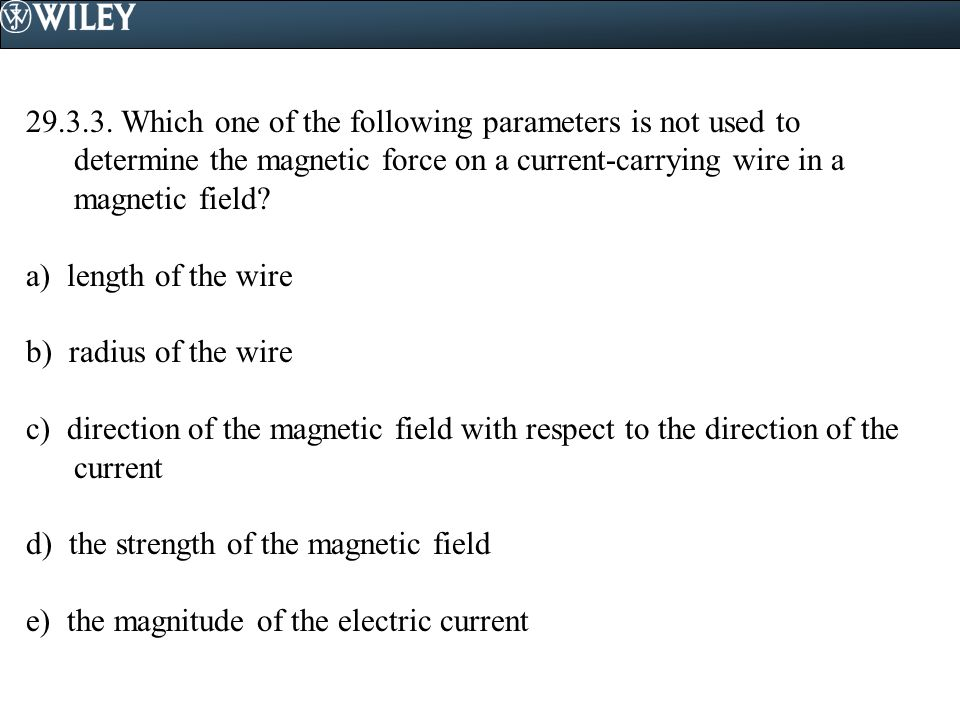 29.3.3. Which one of the following parameters is not used to determine the magnetic force on a current-carrying wire in a magnetic field
