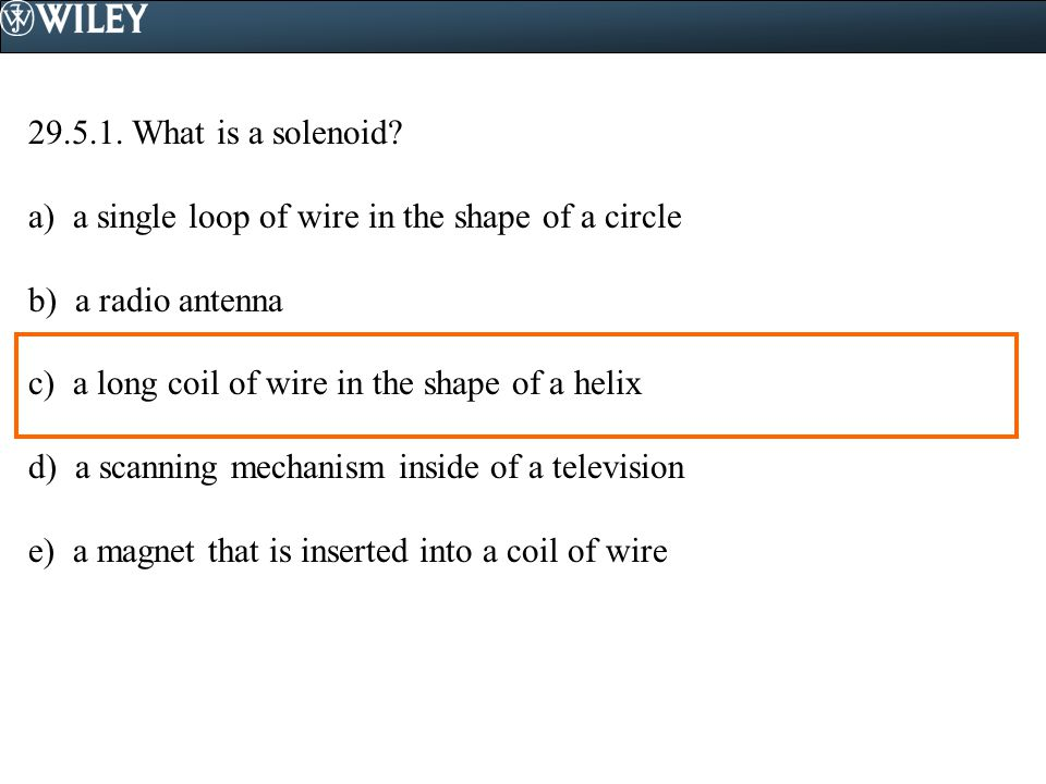 29.5.1. What is a solenoid a) a single loop of wire in the shape of a circle. b) a radio antenna.