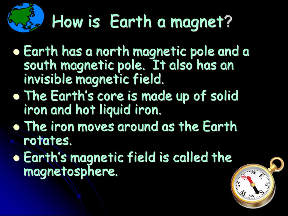 How is Earth a magnet Earth has a north magnetic pole and a south magnetic pole. It also has an invisible magnetic field.