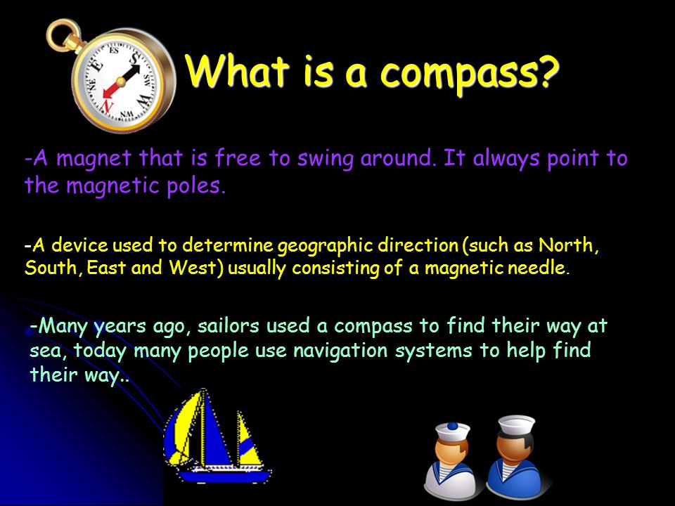 What is a compass -A magnet that is free to swing around. It always point to the magnetic poles.