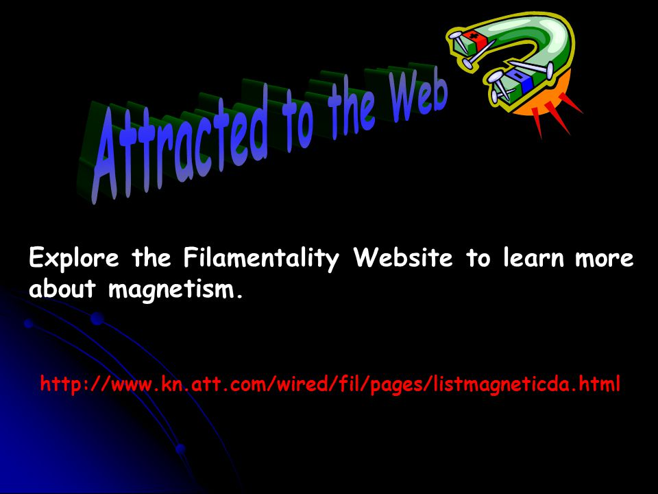 Attracted to the Web Explore the Filamentality Website to learn more about magnetism.